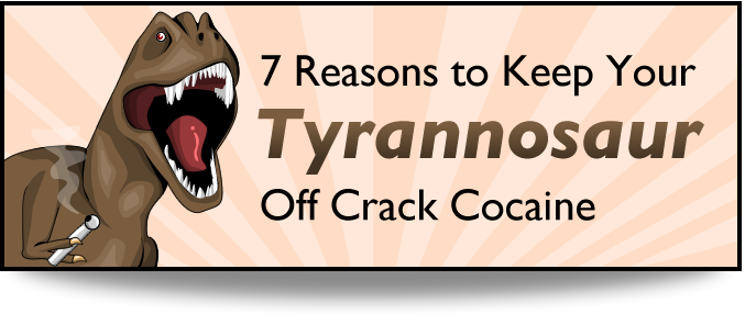 header - 7 reasons to keep your t-rex off crack cocaine