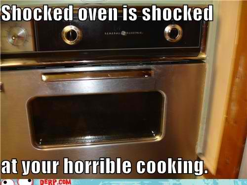 hurr durr derp face shocked oven shocked your horrible cooking