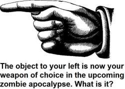 left - the object to your left is your only weapon in the upcoming zombie apocalypse