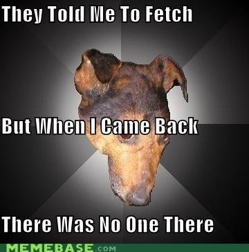 memes depression dog they told fetch but when came back there