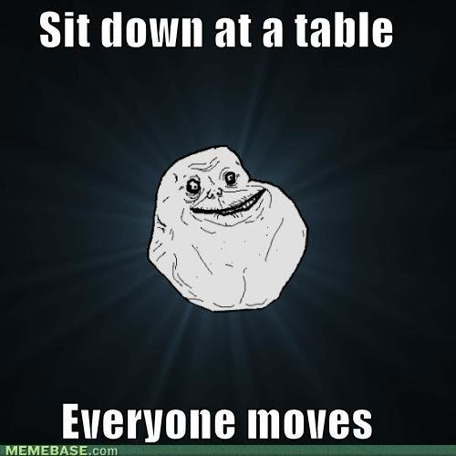 memes forever alone sit down table everyone moves