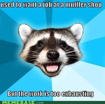 memes used want job muffler shop but work too exhausting