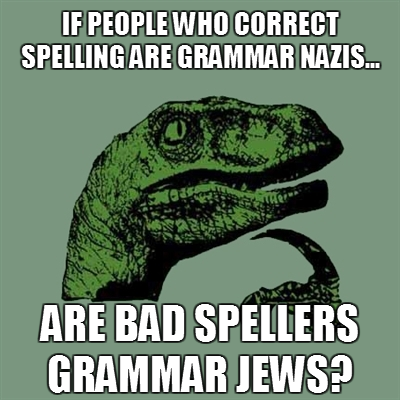 people who correct spelling are called grammar nazis