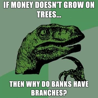 philosoraptor money doesnt grow trees why banks branches