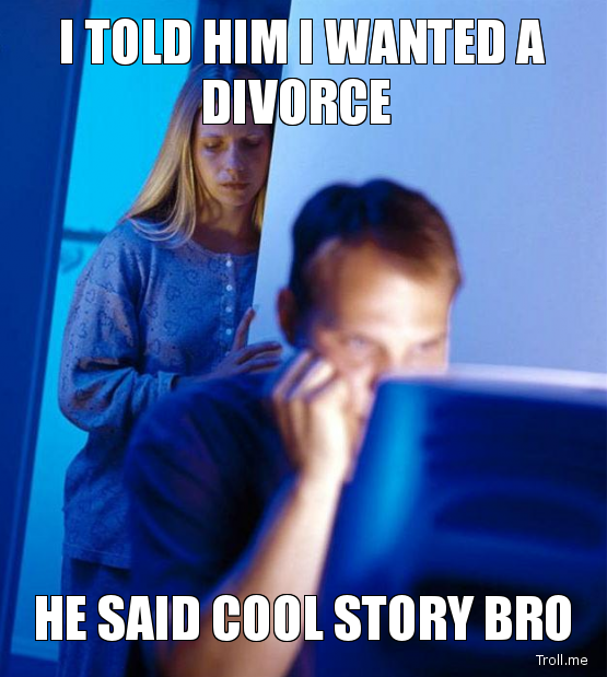 told him wanted divorce said cool story bro
